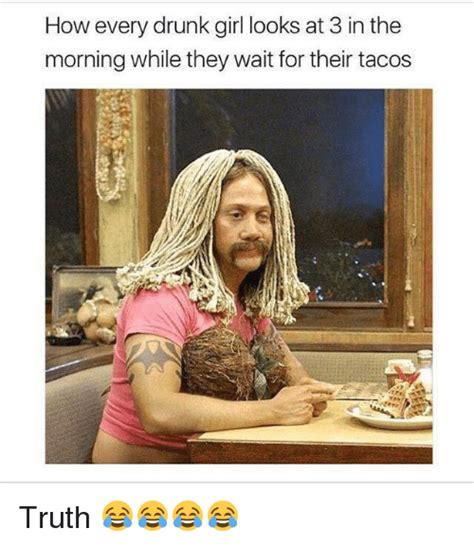 Funny Drunk Girl Memes - how every drunk girl looks at 3 in the morning while they wait for their tacos ar truth
