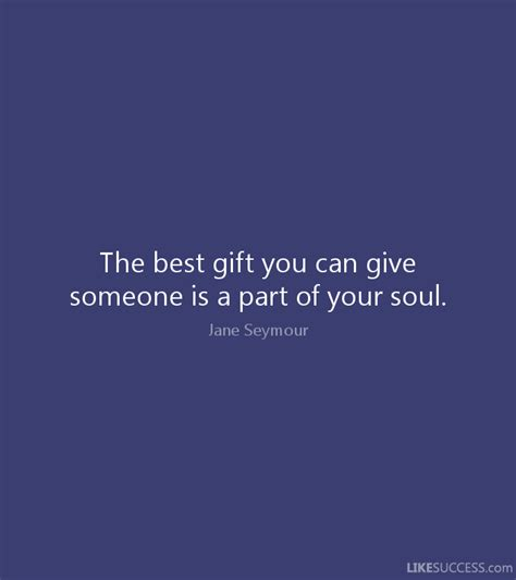 the best gift you can give someone is a by jane seymour