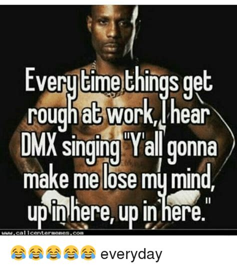 Dmx Meme - everytime things get rough at work hear dmx singing all gonna make me lose my mind up here up in