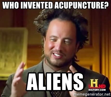 Who Invented Memes - who invented acupuncture aliens ancient aliens meme generator