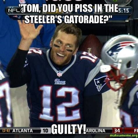 Pats Memes - quot tom did you piss in the steeler s gatorade quot guilty