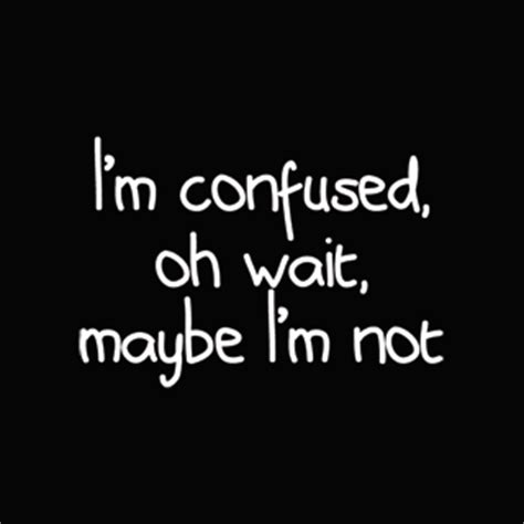 I Am Not Confused Quotes