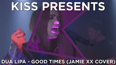 dua lipa youtube covers dua lipa good times jamie xx cover kiss presents