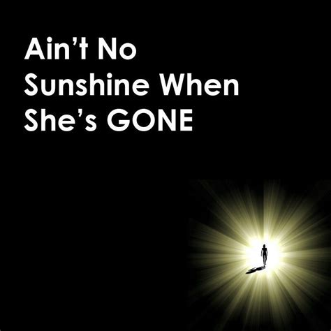 ain t no sunshine ain t no sunshine when she s gone quotes lyrics