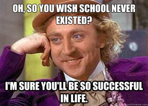 You Wish Meme - oh so you wish school never existed i m sure you ll be