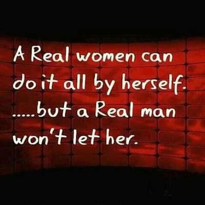 a real women can do it all by herself but a real man