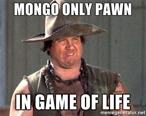 Blazing Saddles Meme - mongo only pawn in game of life mongo blazing saddles