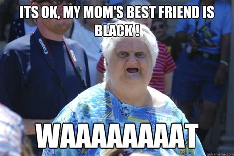 Funny Old Lady Memes - its ok my mom s best friend is black waaaaaaaat old