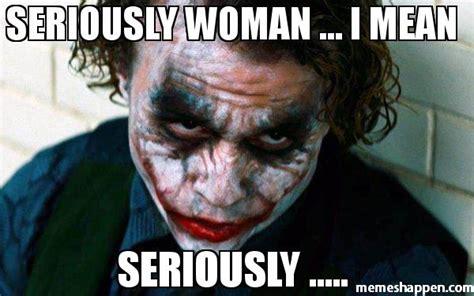 Meme Seriously - seriously woman i mean seriously meme joker