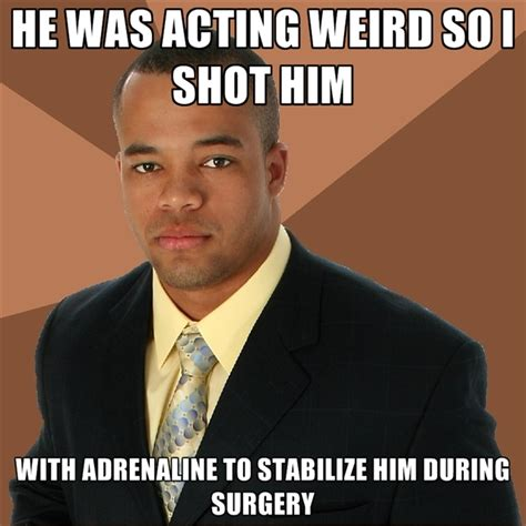 Acting Memes - he was acting weird so i shot him with adrenaline to