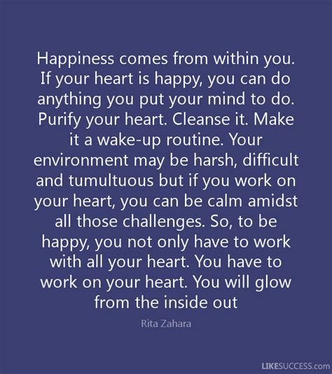 you can do anything you put your heart mind and soul into happiness comes from within you if your by rita zahara