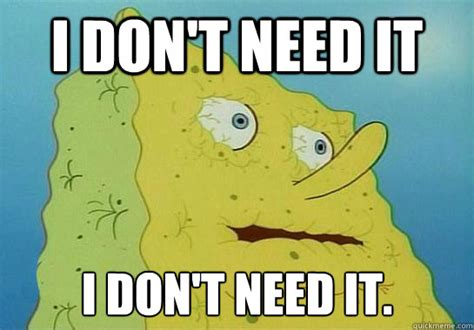 I Need It Meme - spongebob i dont need it memes quickmeme
