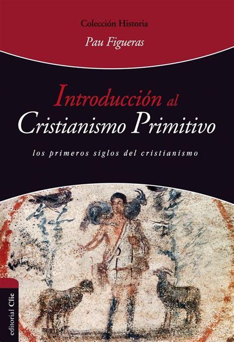 libro europa una introduccin introducci 243 n al cristianismo primitivo los primeros siglos del cristianismo pau figueras