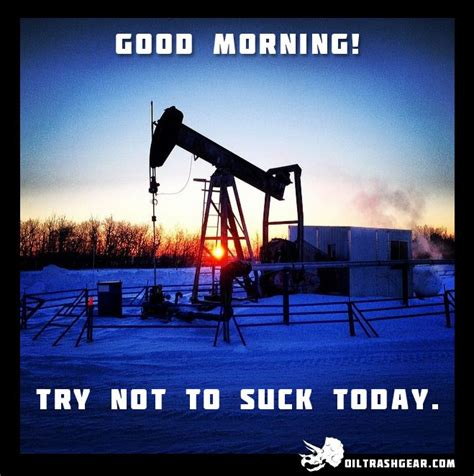 Funny Oilfield Memes - good morning try not to suck today oilfield oilfield