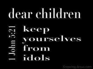 how to keep idols in 1 john 5 21 little children guard yourselves from idols