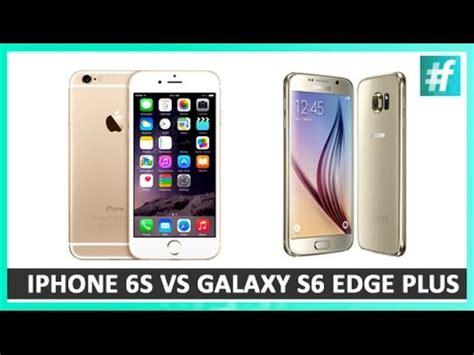 iphone 6s vs samsung galaxy s6 edge plus comparison gadgetwalareviews