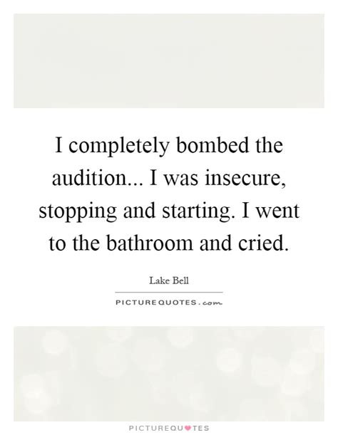 went to the bathroom i completely bombed the audition i was insecure stopping and picture quotes