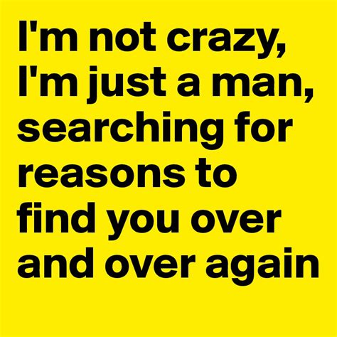 just a man i m not crazy i m just a man searching for reasons to