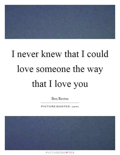i never knew that i never knew that i could love someone the way that i love you picture quotes
