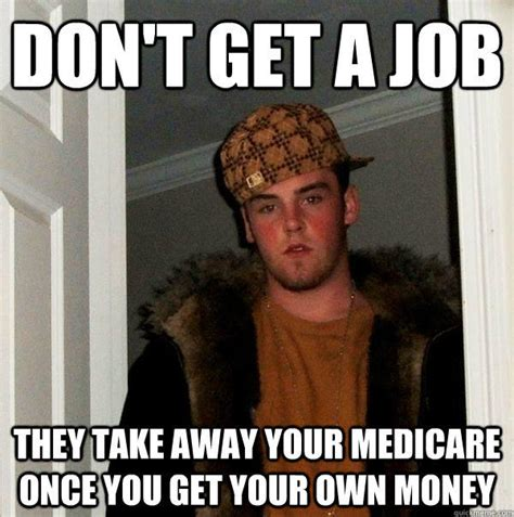 Get Memes - don t get a job they take away your medicare once you get