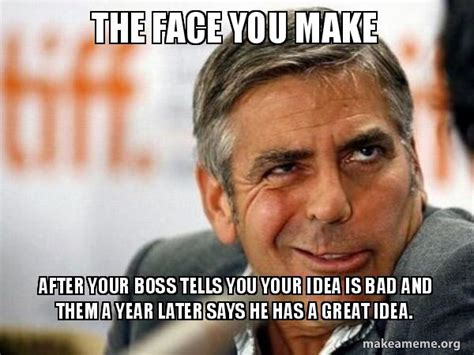 Makes Memes - the face you make after your boss tells you your idea is