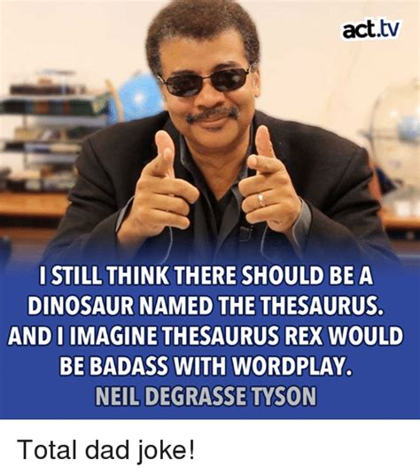 Neil Degrasse Tyson Badass Meme - acttv i still think there should be a dinosaur named the