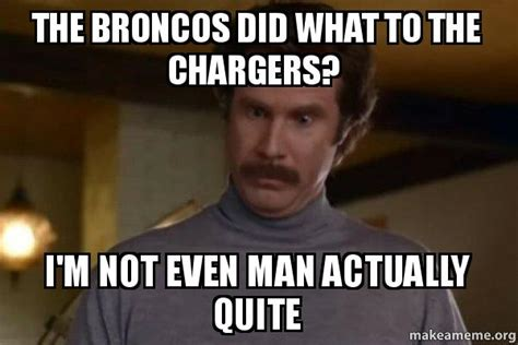 I M Not Even Mad Meme - the broncos did what to the chargers i m not even man