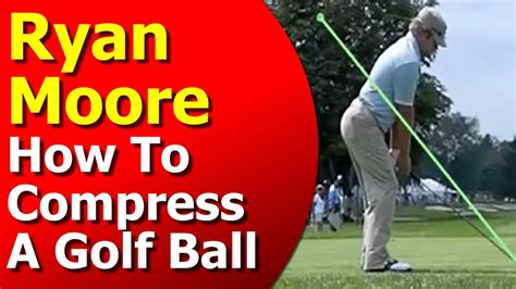 ryan moore swing ryan moore golf swing lesson how to compress a golf ball