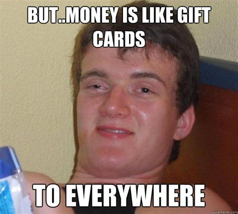 Gift Meme - but money is like gift cards to everywhere 10 guy