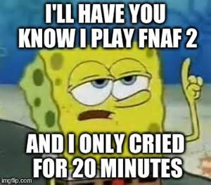 Fnaf 2 and i only cried for 20 minutes image tagged in memes ill