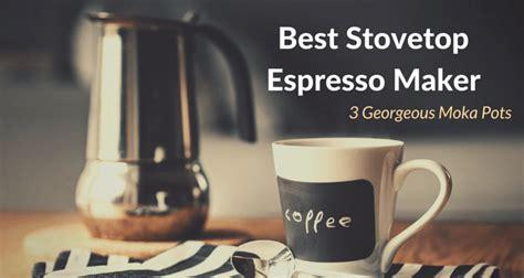 best stovetop espresso top 3 best stovetop espresso makers or moka pots