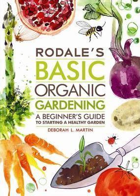 seven steps to an organic garden the basic steps to make anyone a green thumb gardener books rodale s basic organic gardening deborah l martin