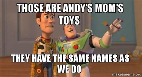 Toy Story Woody Meme - those are andy s mom s toys they have the same names as we