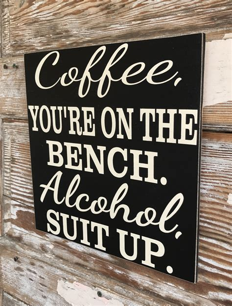 coffee you re on the bench coffee you re on the bench alcohol suit up wood sign