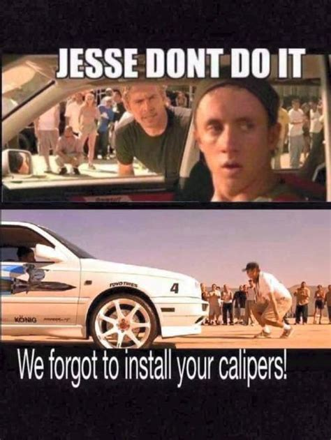 Fast And Furious Memes - jesse dont do it we forgot to install your calipers