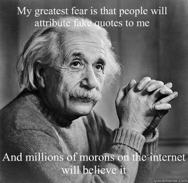 Fake Quotes Meme - my greatest fear is that people will attribute fake quotes