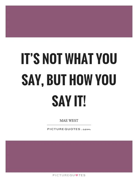 Its Not What by It S Not What You Say But How You Say It Picture Quotes