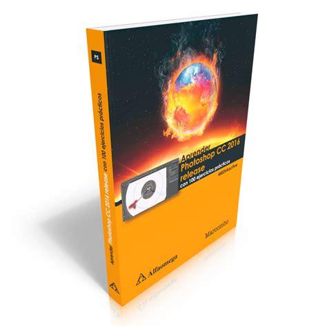 libro omega 7 libro aprender photoshop cc 2016 release con 100 ejercicios pr 225 cticos
