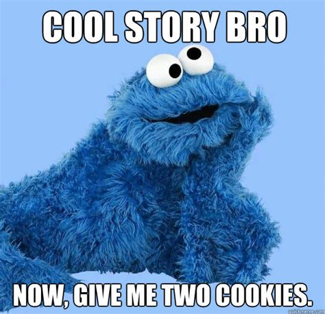 Cookie Monster Meme - cool story bro now give me two cookies condescending
