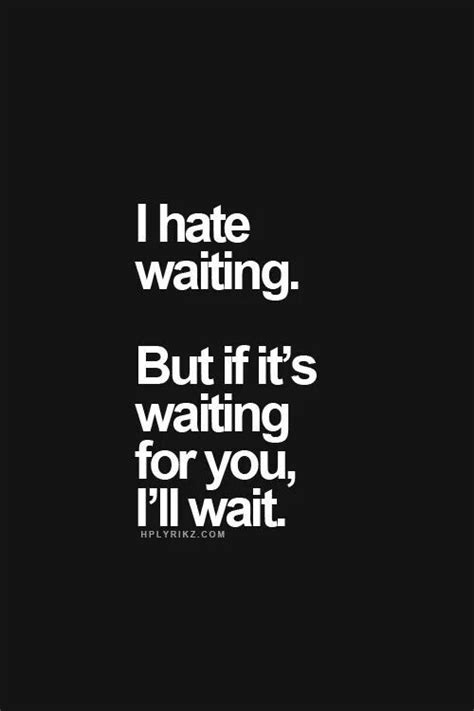 I hate waiting. But if it's waiting for you, I'll wait