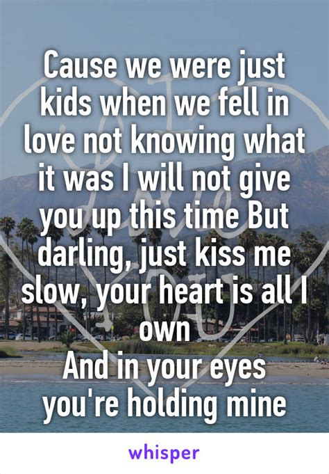 Coz Were Not Children 1 2 cause we were just when we fell in not knowing what it was i will not give you up this