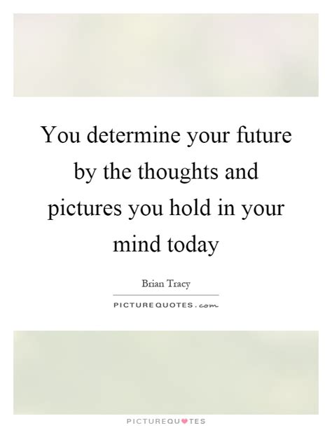 you determine your future by the thoughts and pictures you hold picture quotes