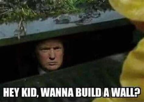 build a wall hey kid wanna build a wall donald meme lolworthy