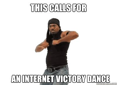 Victory Meme - this calls for an internet victory dance internet