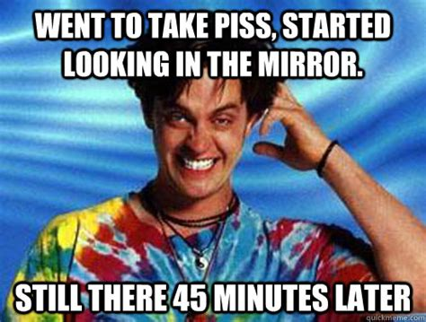 Looking In The Mirror Meme - went to take piss started looking in the mirror still
