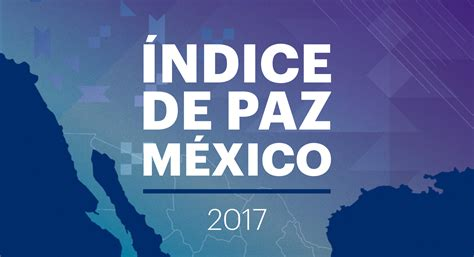 ieps mexico 205 ndice de paz m 233 xico 2017 iep proyecto justicia
