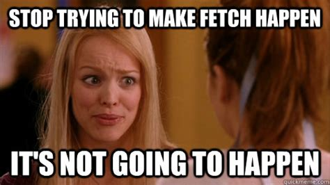 Stop Trying To Make Fetch Happen Meme - stop trying to make fetch happen it s not going to happen