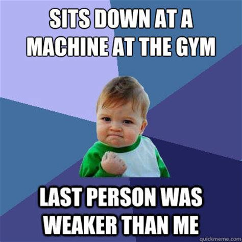 Gym Meme - sits down at a machine at the gym last person was weaker