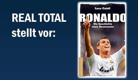 cristiano ronaldo biography by luca caioli real total stellt vor die deutsche ronaldo biografie