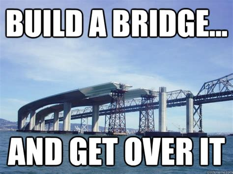 Build Your Meme - build a bridge and get over it bridge quickmeme